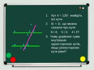 c a 1 2 3 4 b 5 6 7 8 Кут 4 = 1200. знайдіть всі кути ے3 = ے6. що можна сказ