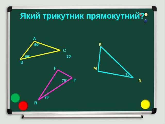 Який трикутник прямокутний? А 800 К С 600 500 В F M 300 750 P N 250 R