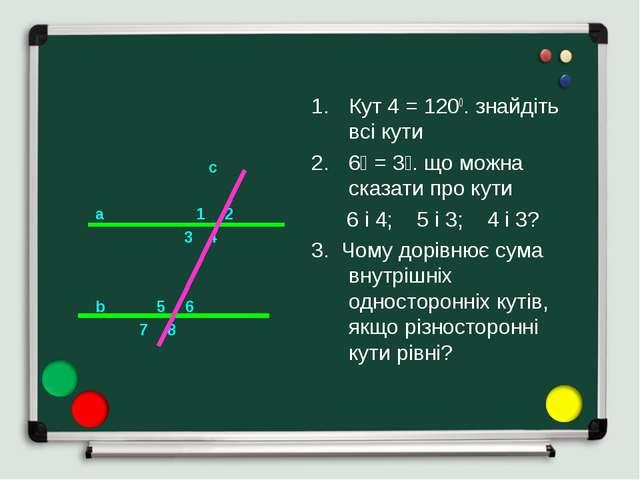 c a 1 2 3 4 b 5 6 7 8 Кут 4 = 1200. знайдіть всі кути ے3 = ے6. що можна сказ...