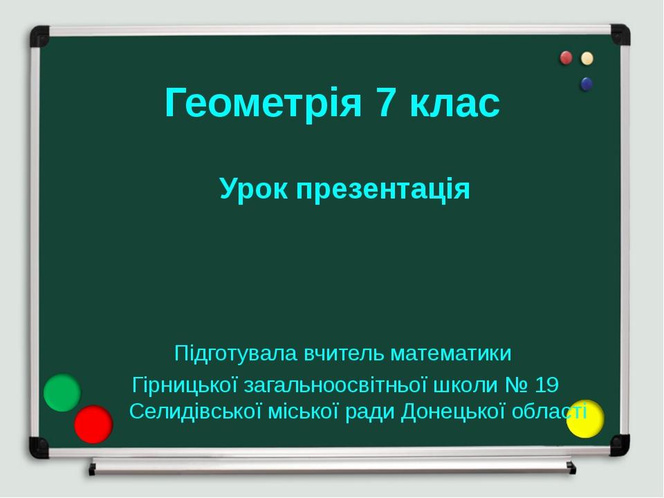 Геометрія 7 клас Урок презентація Підготувала вчитель математики Гірницької з...