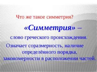 Что же такое симметрия? «Симметрия» – слово греческого происхождения. Означа