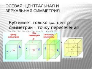 ОСЕВАЯ, ЦЕНТРАЛЬНАЯ И ЗЕРКАЛЬНАЯ СИММЕТРИЯ Куб имеет только один центр симмет