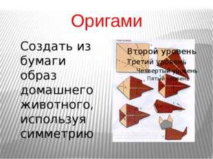 Оригами Создать из бумаги образ домашнего животного, используя симметрию