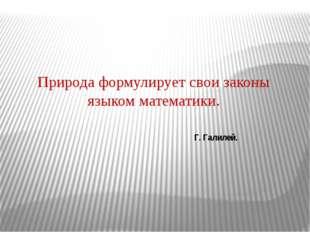 Природа формулирует свои законы языком математики. Г. Галилей.