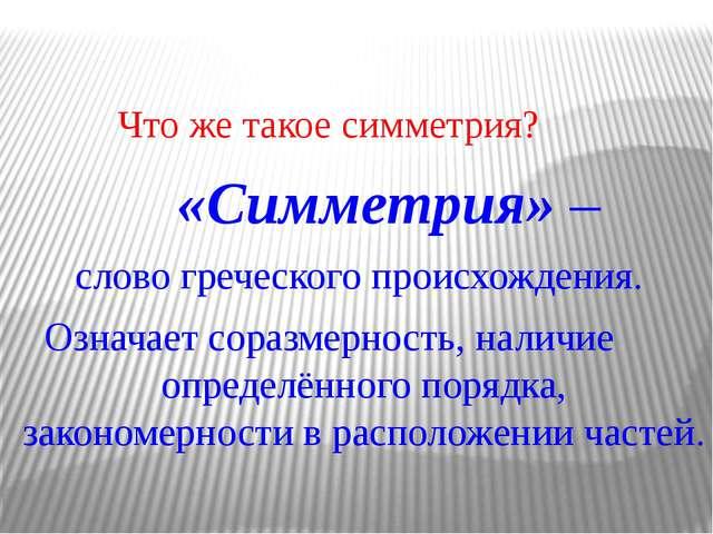 Что же такое симметрия? «Симметрия» – слово греческого происхождения. Означа...