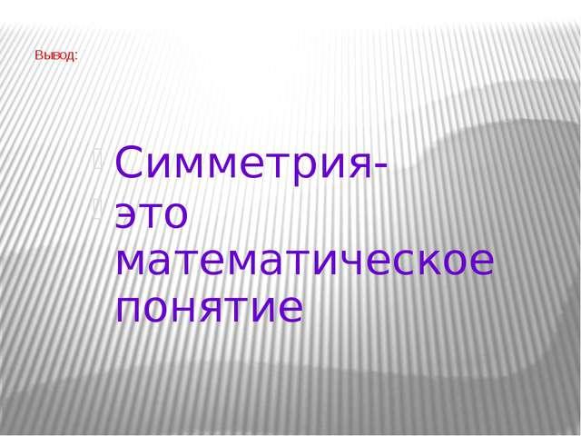 Вывод: Симметрия- это математическое понятие