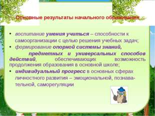 Основные результаты начального образования воспитание умения учиться – спосо