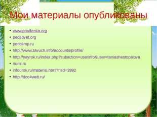 Мои материалы опубликованы www.prodlenka.org pedsovet.org pedolimp.ru http://