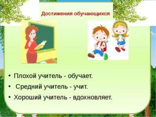 Плохой учитель - обучает. Средний учитель - учит. Хороший учитель - вдохновля