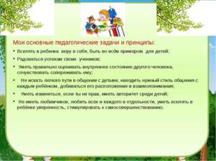 Мои основные педагогические задачи и принципы: Вселять в ребенкаверу в себя