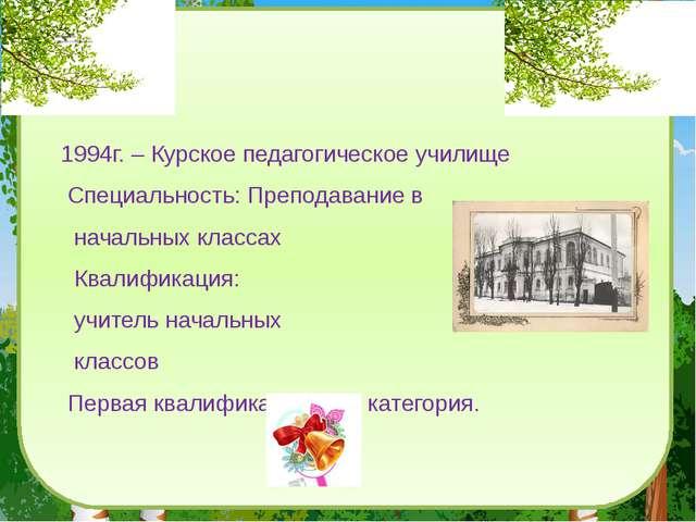 Образование- среднее специальное 1994г. – Курское педагогическое училище Спе...