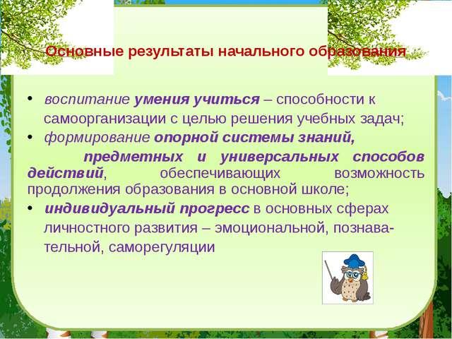 Основные результаты начального образования воспитание умения учиться – спосо...