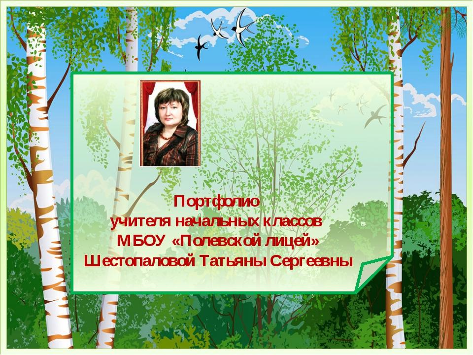 Портфолио учителя начальных классов МБОУ «Полевской лицей» Шестопаловой Татья...
