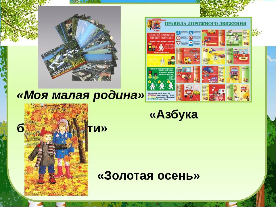«Моя малая родина» «Азбука безопасности» «Золотая осень»