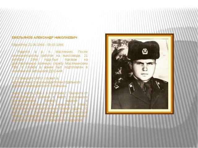 ЕМЕЛЬЯНОВ АЛЕКСАНДР НИКОЛАЕВИЧ Ефрейтор21.06.1966 - 09.03.1986  Родился в...