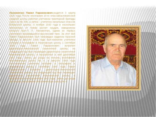 Лановенчик Павел Парамоновичродился 3 марта 1925 года.После окончания 10-г...