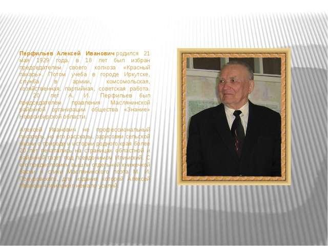 ПерфильевАлексей Ивановичродился 21 мая 1929 года. в 18 лет был избран пр...