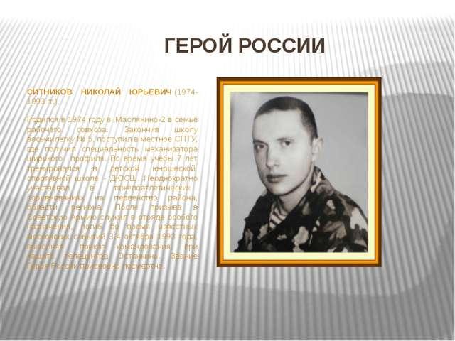 СИТНИКОВ НИКОЛАЙ ЮРЬЕВИЧ(1974-1993 гг.). Родился в 1974 году в Маслянино-2...