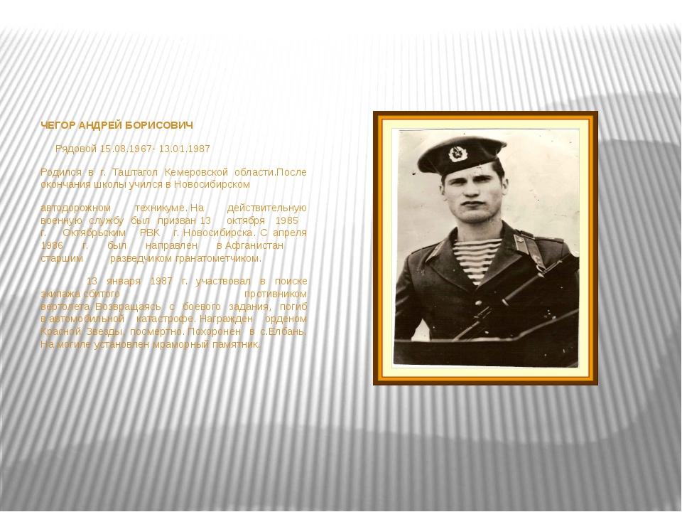 ЧЕГОР АНДРЕЙ БОРИСОВИЧ Рядовой15.08.1967- 13.01.1987 Родился в г. Ташт...