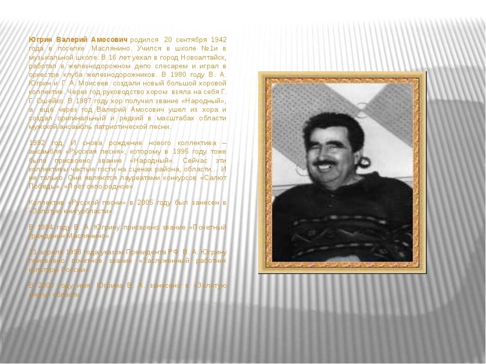 Югрин Валерий Амосовичродился 20 сентября 1942 года в поселке Маслянино....