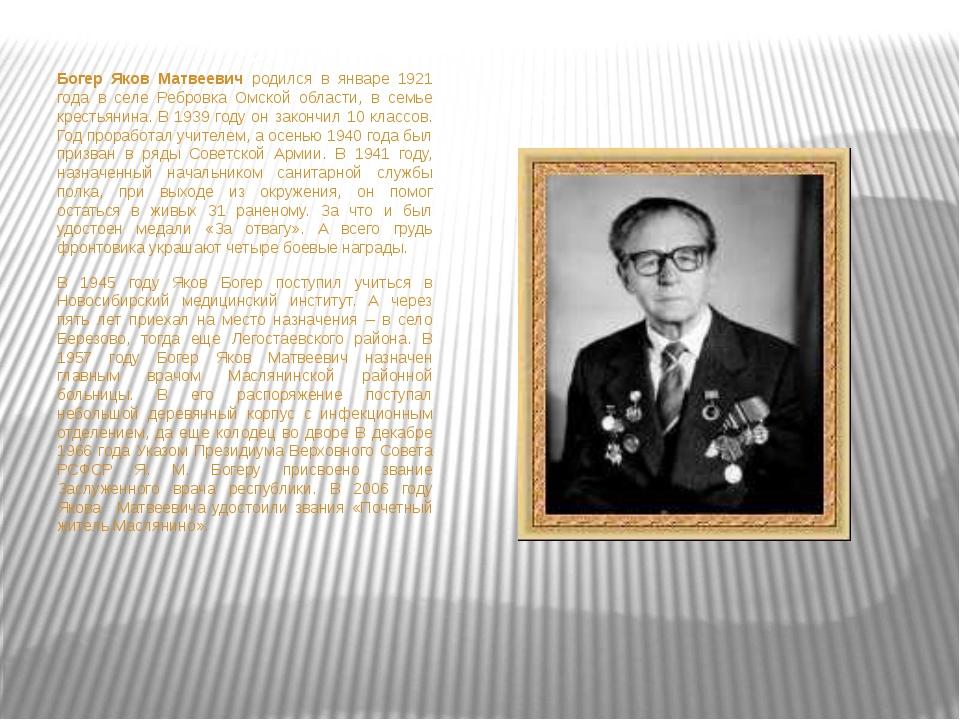 Богер Яков Матвеевичродился в январе 1921 года в селе Ребровка Омской обла...