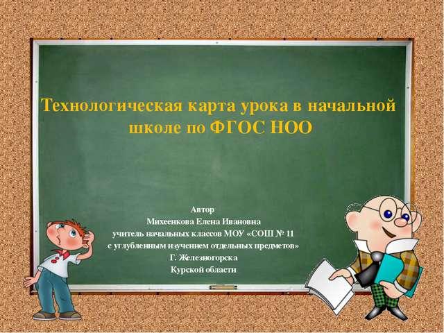 Технологическая карта урока в начальной школе по ФГОС НОО Автор Михеенкова Ел...