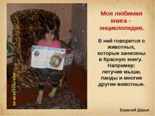 Моя любимая книга - энциклопедия. В ней говорится о животных, которые занесе