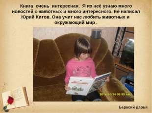 Книга очень интересная. Я из неё узнаю много новостей о животных и много инте