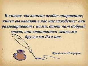В книгах заключено особое очарование; книги вызывают в нас наслаждение: они р