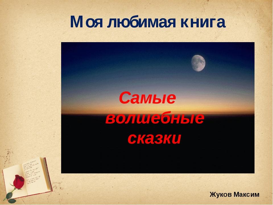Моя любимая книга Самые волшебные сказки Жуков Максим