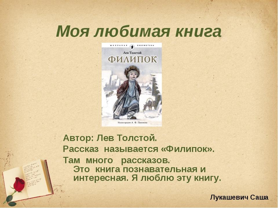 Моя любимая книга Автор: Лев Толстой. Рассказ называется «Филипок». Там много...