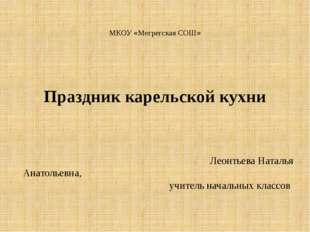 МКОУ «Мегрегская СОШ» Праздник карельской кухни Леонтьева Наталья Анатольевна
