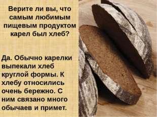 Верите ли вы, что самым любимым пищевым продуктом карел был хлеб? Да. Обычно