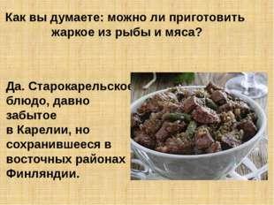 Как вы думаете: можно ли приготовить жаркое из рыбы и мяса? Да. Старокарельск