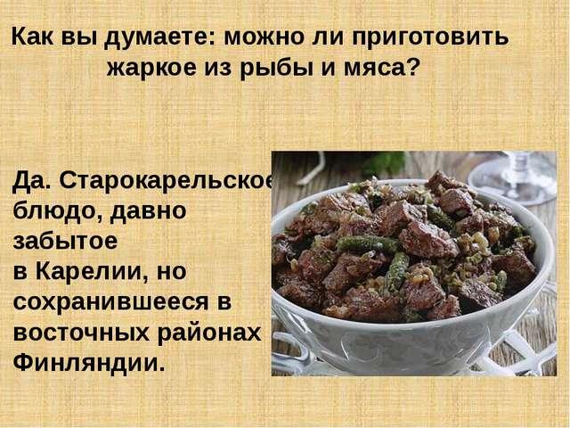 Как вы думаете: можно ли приготовить жаркое из рыбы и мяса? Да. Старокарельск...