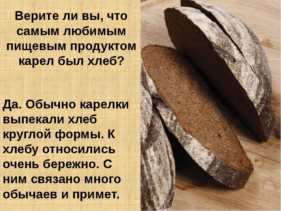 Верите ли вы, что самым любимым пищевым продуктом карел был хлеб? Да. Обычно...