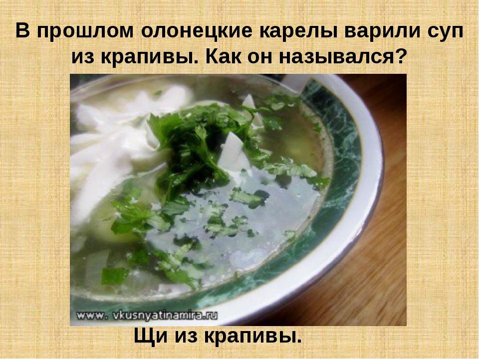 В прошлом олонецкие карелы варили суп из крапивы. Как он назывался? Щи из кра...