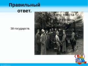 Правильный ответ. 38 государств. http://linda6035.ucoz.ru/