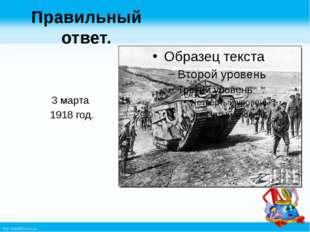 Правильный ответ. 3 марта 1918 год. http://linda6035.ucoz.ru/