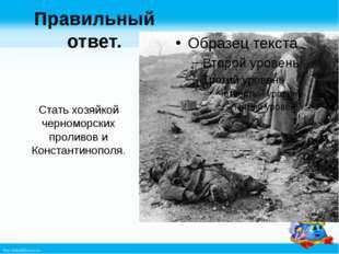 Правильный ответ. Стать хозяйкой черноморских проливов и Константинополя. htt