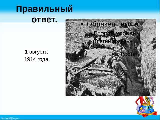 Правильный ответ. 1 августа 1914 года. http://linda6035.ucoz.ru/