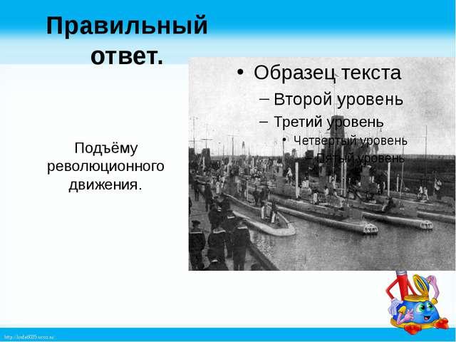 Правильный ответ. Подъёму революционного движения. http://linda6035.ucoz.ru/