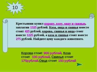 10 Корова стоит 900 рублей, Коза стоит 100 рублей, Свинья стоит 175рублей.Овц