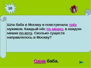 10 Одна баба. Шла баба в Москву и повстречала трёх мужиков. Каждый нёс по меш