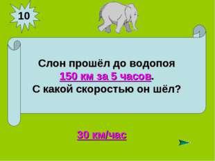10 Слон прошёл до водопоя 150 км за 5 часов. С какой скоростью он шёл? 30 км/