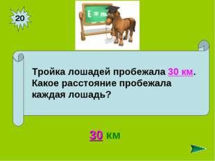20 30 км Тройка лошадей пробежала 30 км. Какое расстояние пробежала каждая ло