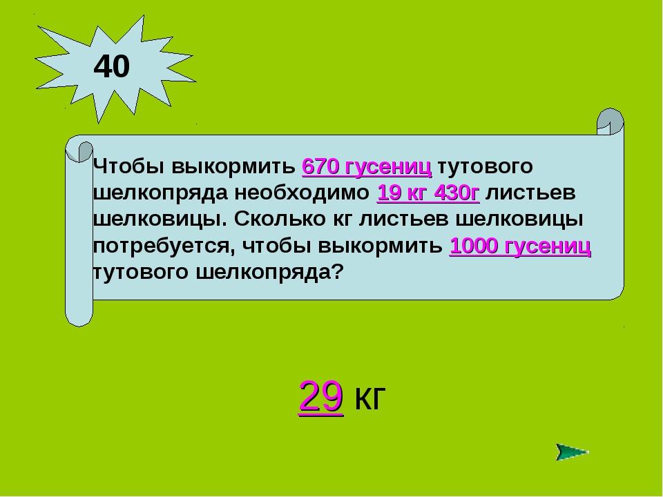 40 Чтобы выкормить 670 гусениц тутового шелкопряда необходимо 19 кг 430г лист...