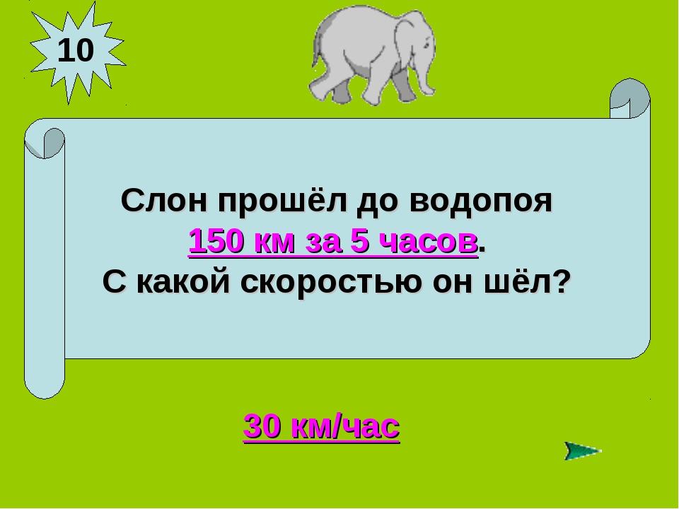 10 Слон прошёл до водопоя 150 км за 5 часов. С какой скоростью он шёл? 30 км/...