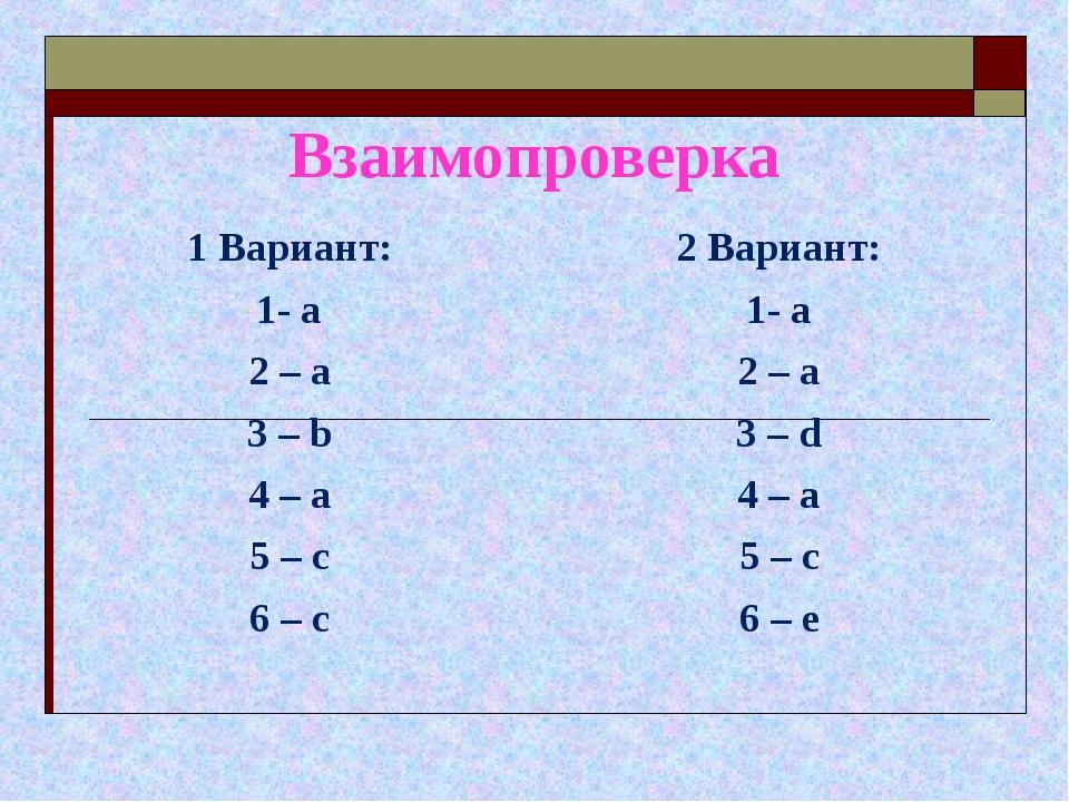 Взаимопроверка 1 Вариант: 1- а 2 – а 3 – b 4 – a 5 – c 6 – c 2 Вариант: 1- а...
