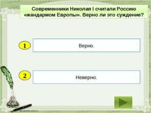 2 Неверно. Верно. 1 Современники Николая I считали Россию «жандармом Европы».